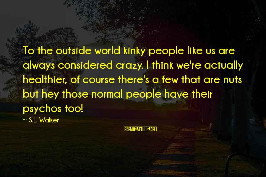 Crazy People Sayings By S.L. Walker: To the outside world kinky people like us are always considered crazy. I think we're