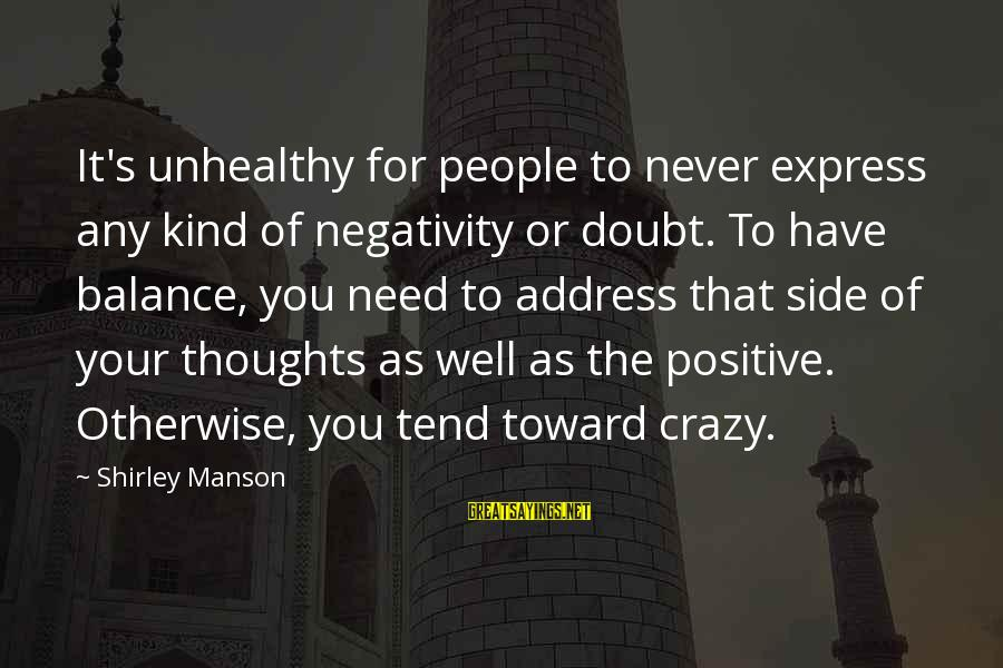 Crazy People Sayings By Shirley Manson: It's unhealthy for people to never express any kind of negativity or doubt. To have