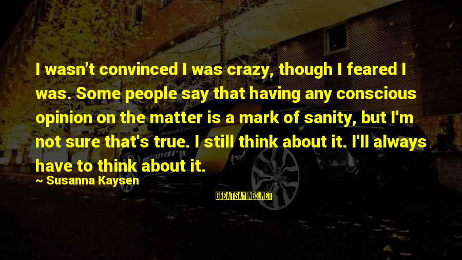 Crazy People Sayings By Susanna Kaysen: I wasn't convinced I was crazy, though I feared I was. Some people say that