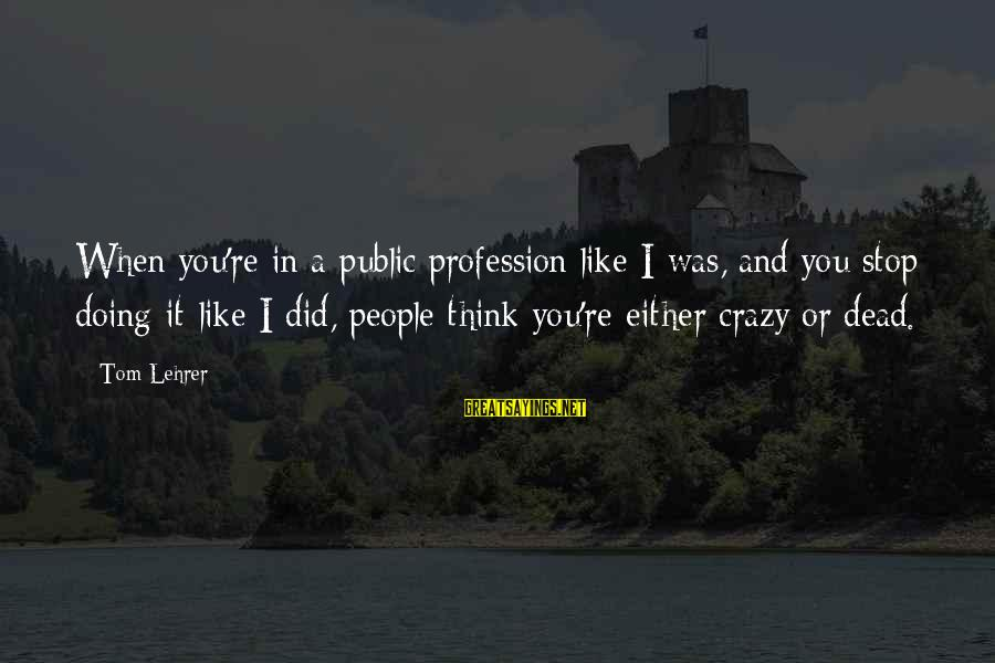 Crazy People Sayings By Tom Lehrer: When you're in a public profession like I was, and you stop doing it like