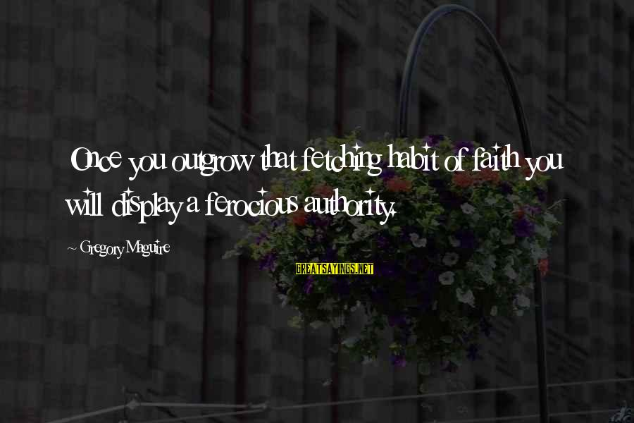 Crazy Steve Dora Sayings By Gregory Maguire: Once you outgrow that fetching habit of faith you will display a ferocious authority.