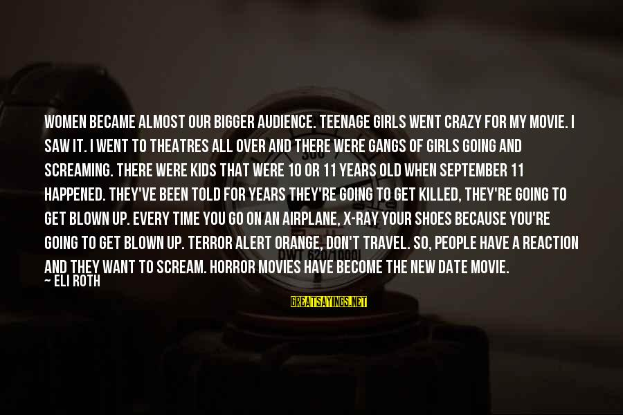 Crazy Teenage Girl Sayings By Eli Roth: Women became almost our bigger audience. Teenage girls went crazy for my movie. I saw