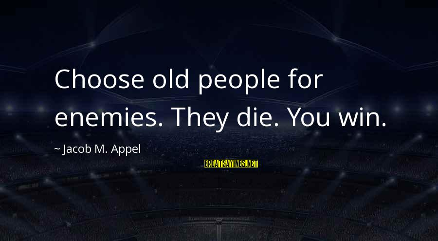 Crazy Teenage Girl Sayings By Jacob M. Appel: Choose old people for enemies. They die. You win.