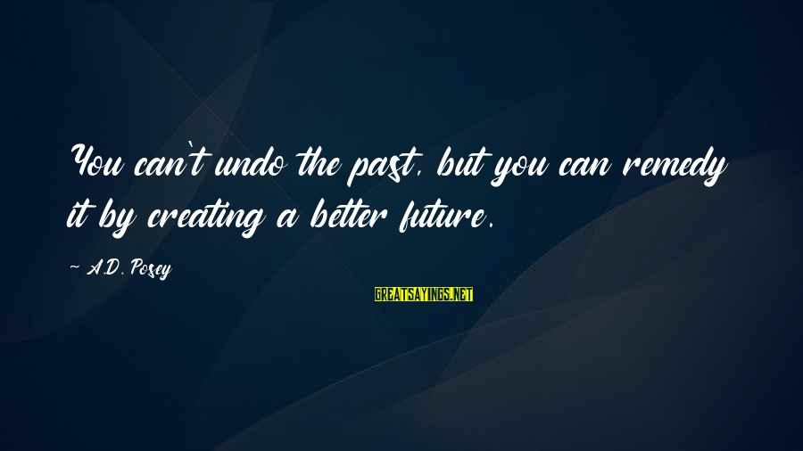 Creating A Better Future Sayings By A.D. Posey: You can't undo the past, but you can remedy it by creating a better future.