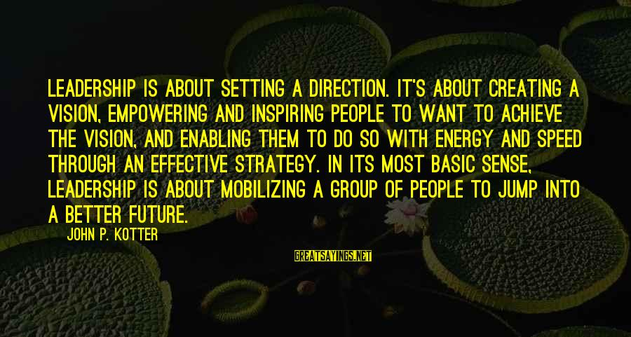 Creating A Better Future Sayings By John P. Kotter: Leadership is about setting a direction. It's about creating a vision, empowering and inspiring people