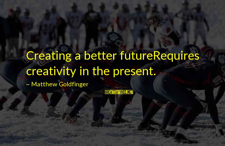 Creating A Better Future Sayings By Matthew Goldfinger: Creating a better futureRequires creativity in the present.