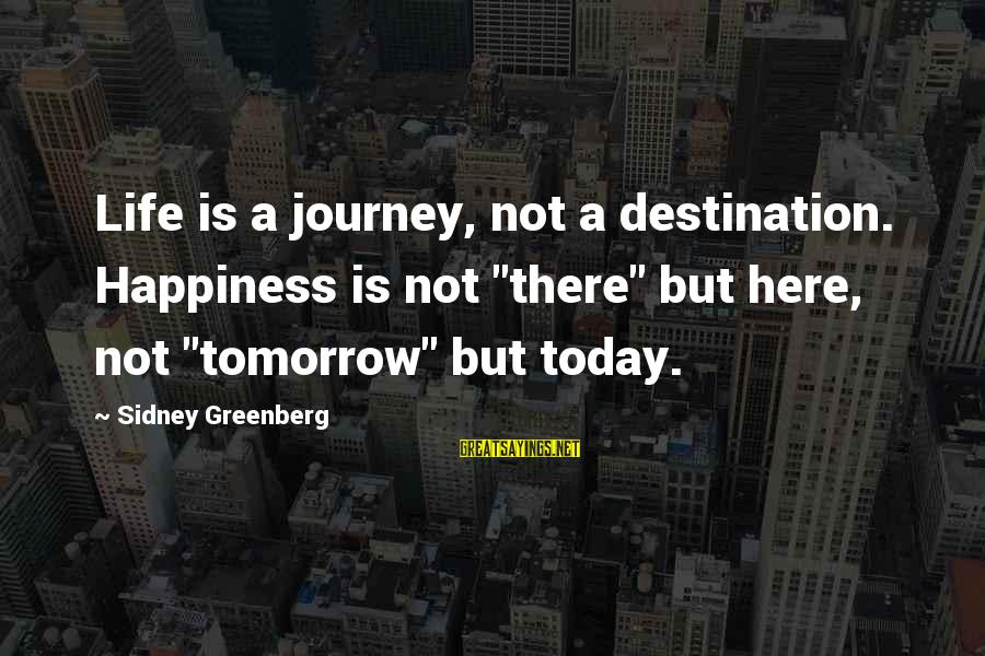 """Creating A Monster Sayings By Sidney Greenberg: Life is a journey, not a destination. Happiness is not """"there"""" but here, not """"tomorrow"""""""