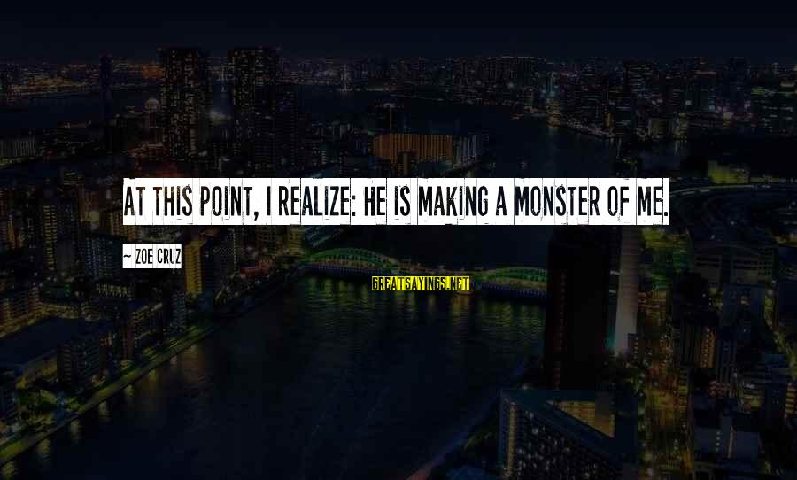 Creating A Monster Sayings By Zoe Cruz: At this point, I realize: He is making a monster of me.