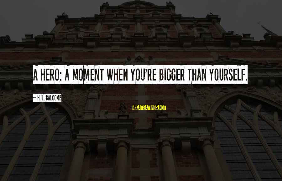 Credere Sayings By H. L. Balcomb: A Hero: A Moment When You're Bigger Than Yourself.
