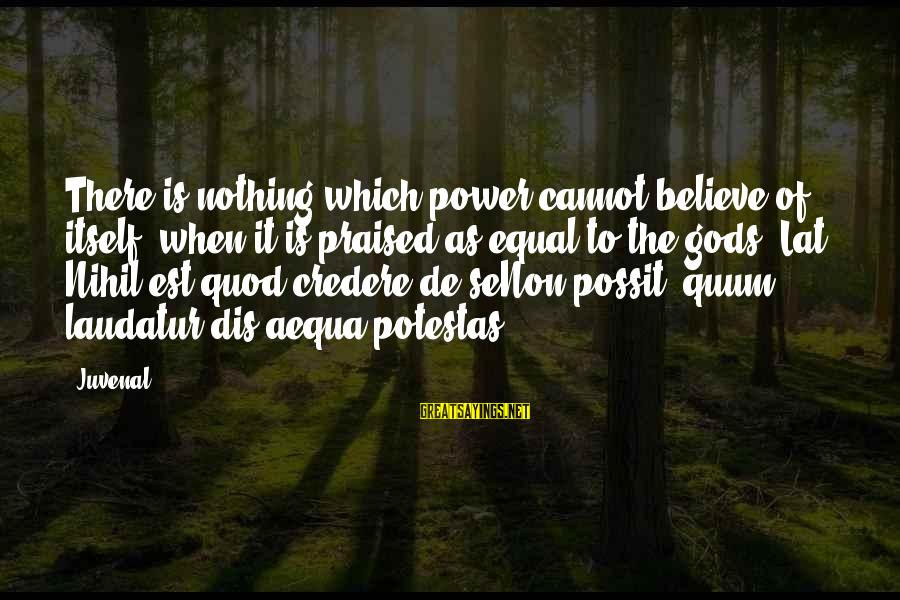 Credere Sayings By Juvenal: There is nothing which power cannot believe of itself, when it is praised as equal