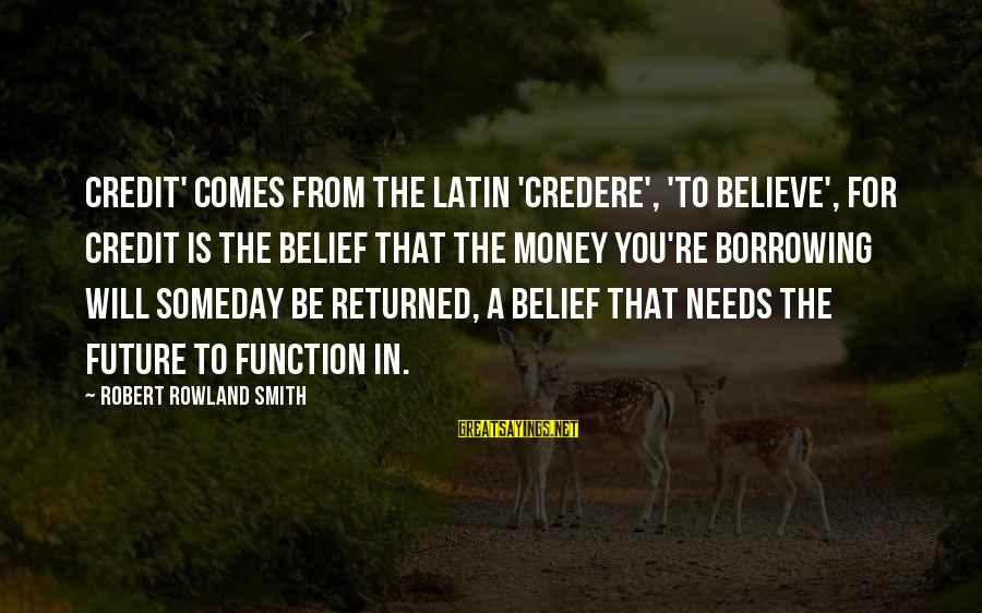 Credere Sayings By Robert Rowland Smith: Credit' comes from the Latin 'credere', 'to believe', for credit is the belief that the