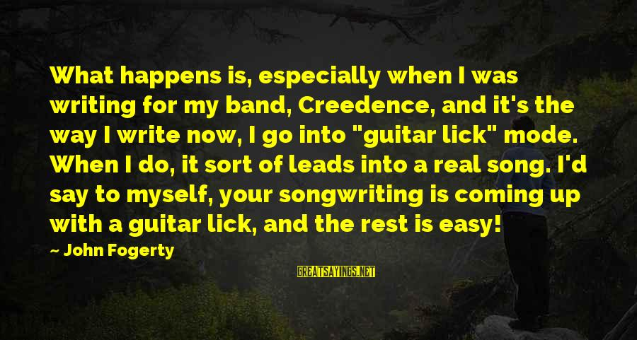 Creedence Song Sayings By John Fogerty: What happens is, especially when I was writing for my band, Creedence, and it's the