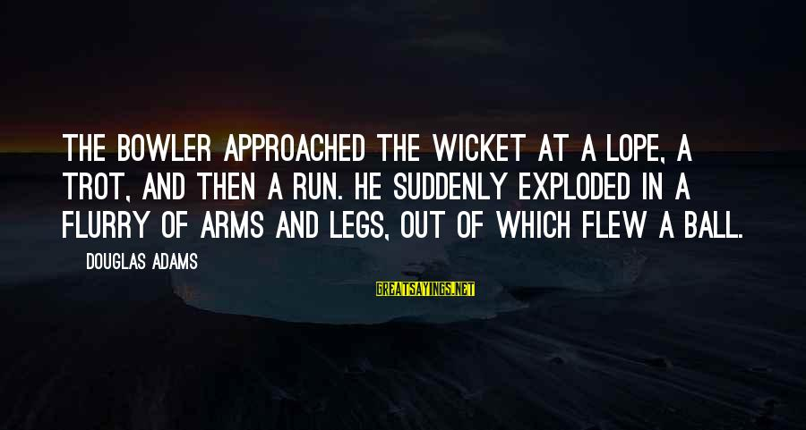 Cricket Bowler Sayings By Douglas Adams: The bowler approached the wicket at a lope, a trot, and then a run. He