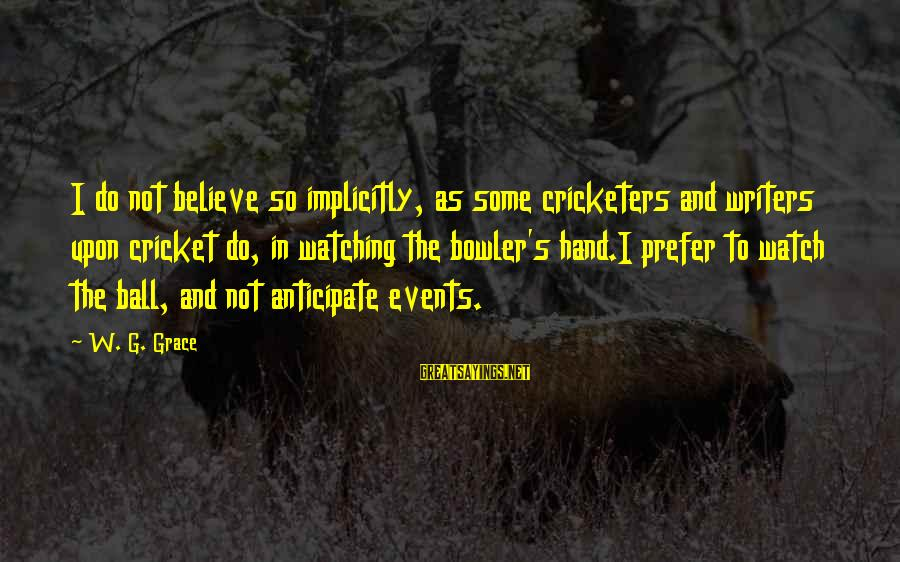 Cricket Bowler Sayings By W. G. Grace: I do not believe so implicitly, as some cricketers and writers upon cricket do, in