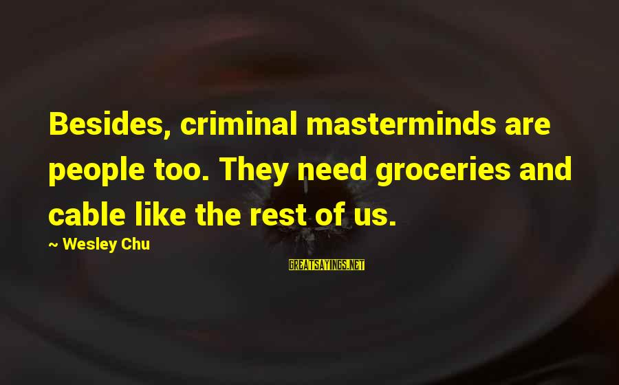 Criminal Masterminds Sayings By Wesley Chu: Besides, criminal masterminds are people too. They need groceries and cable like the rest of