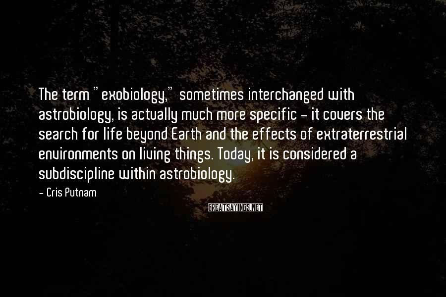 """Cris Putnam Sayings: The term """"exobiology,"""" sometimes interchanged with astrobiology, is actually much more specific - it covers"""