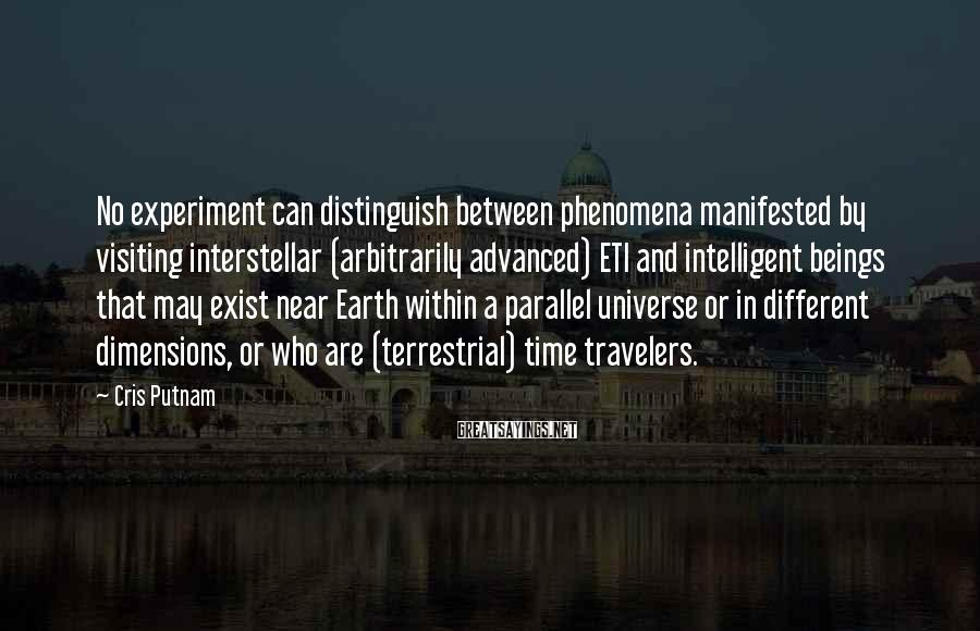 Cris Putnam Sayings: No experiment can distinguish between phenomena manifested by visiting interstellar (arbitrarily advanced) ETI and intelligent