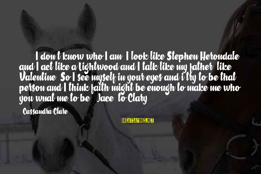 Cris Sayings By Cassandra Clare: ( ... )I don't know who I am. I look like Stephen Herondale, and I