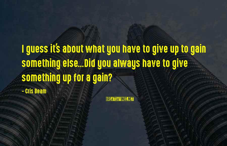 Cris Sayings By Cris Beam: I guess it's about what you have to give up to gain something else...Did you