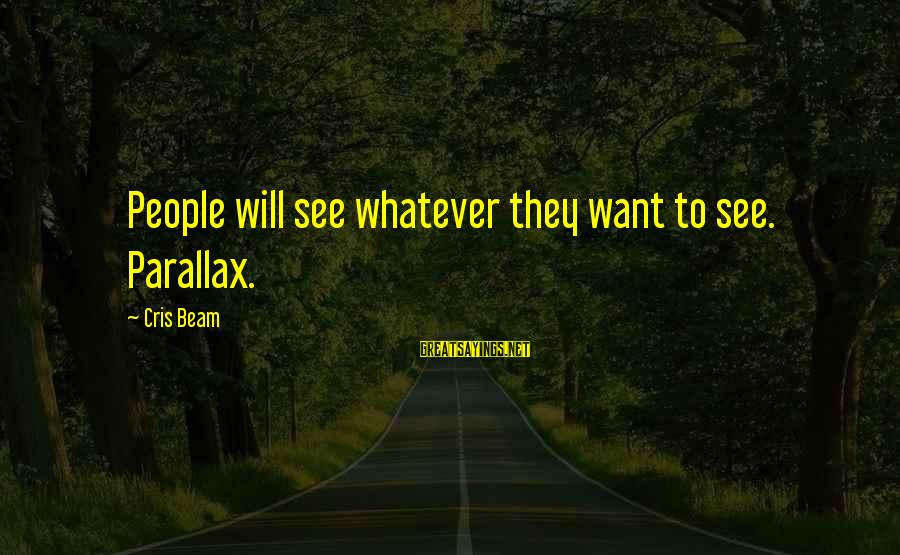 Cris Sayings By Cris Beam: People will see whatever they want to see. Parallax.