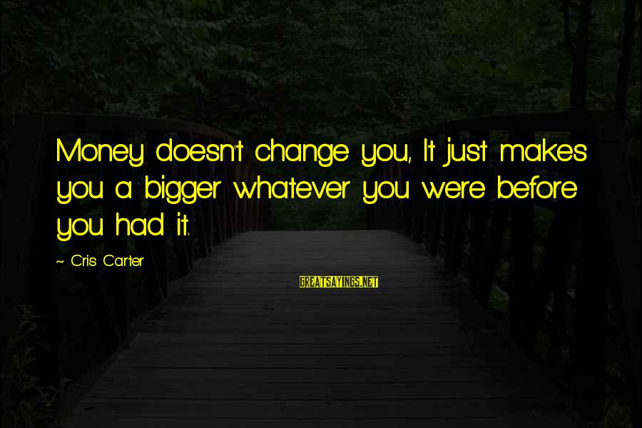 Cris Sayings By Cris Carter: Money doesn't change you, It just makes you a bigger whatever you were before you