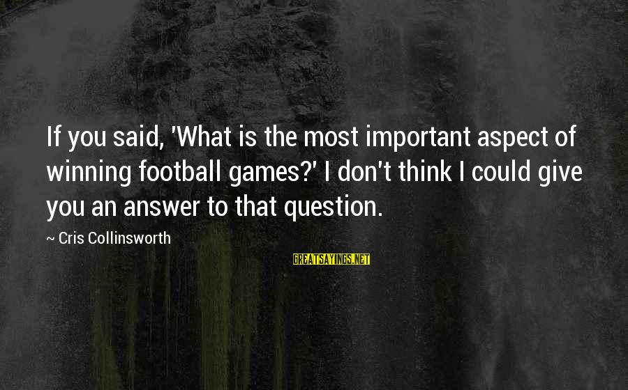 Cris Sayings By Cris Collinsworth: If you said, 'What is the most important aspect of winning football games?' I don't