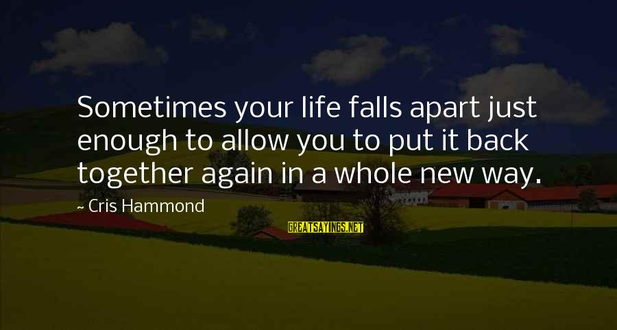 Cris Sayings By Cris Hammond: Sometimes your life falls apart just enough to allow you to put it back together