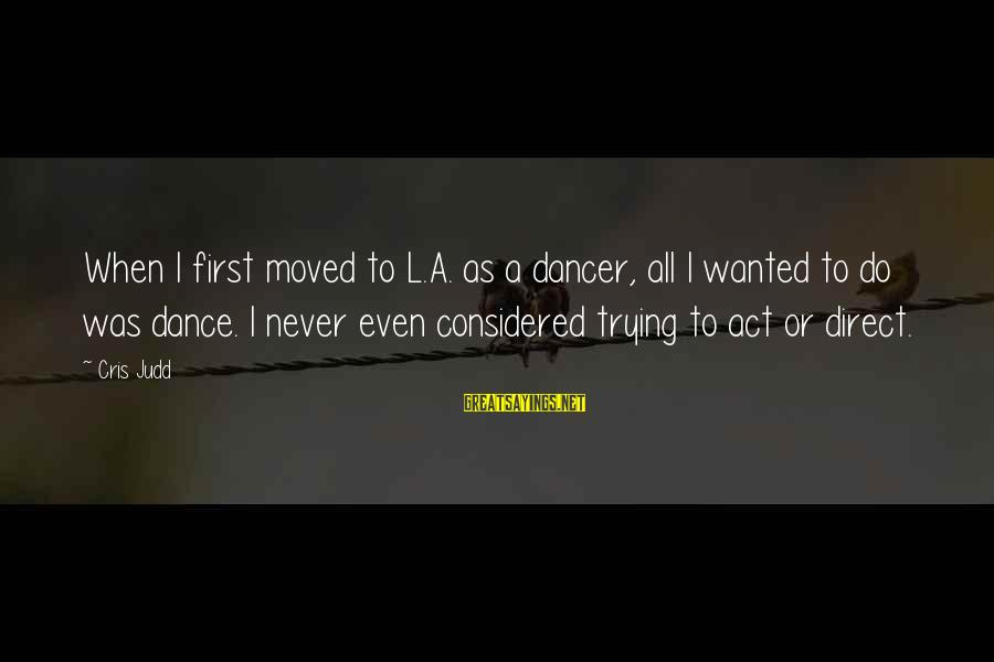 Cris Sayings By Cris Judd: When I first moved to L.A. as a dancer, all I wanted to do was