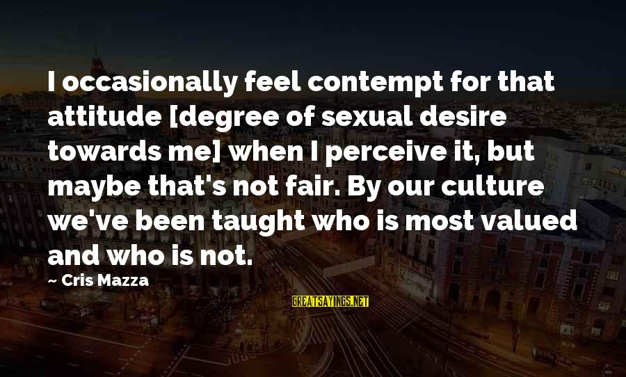 Cris Sayings By Cris Mazza: I occasionally feel contempt for that attitude [degree of sexual desire towards me] when I