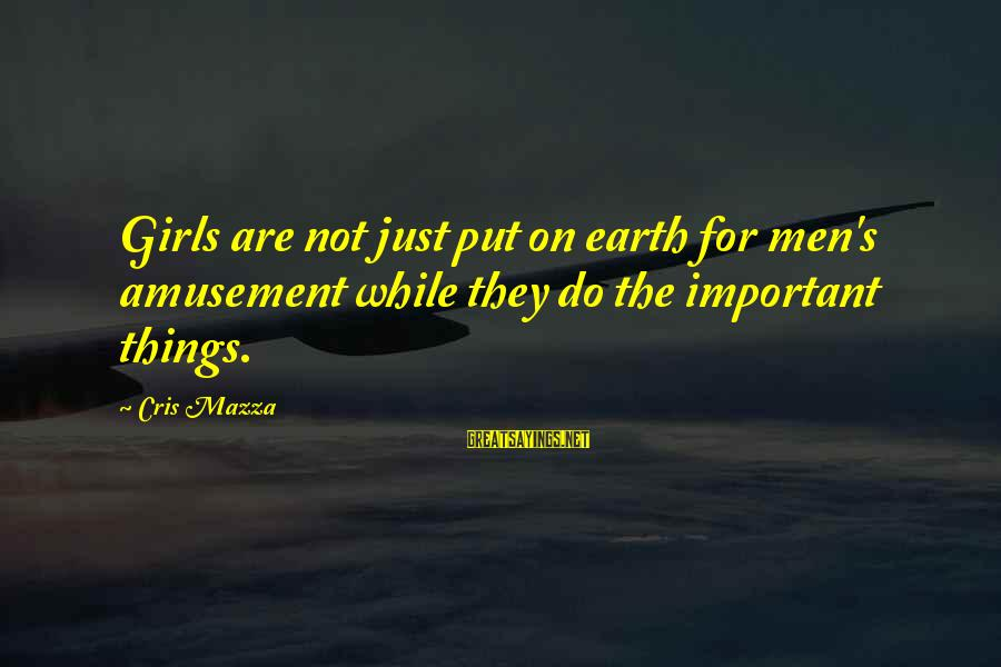 Cris Sayings By Cris Mazza: Girls are not just put on earth for men's amusement while they do the important