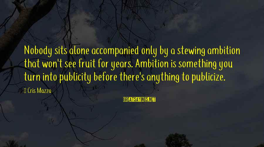 Cris Sayings By Cris Mazza: Nobody sits alone accompanied only by a stewing ambition that won't see fruit for years.