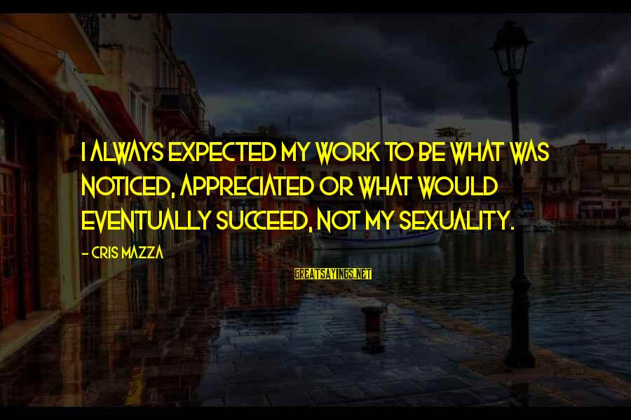 Cris Sayings By Cris Mazza: I always expected my work to be what was noticed, appreciated or what would eventually