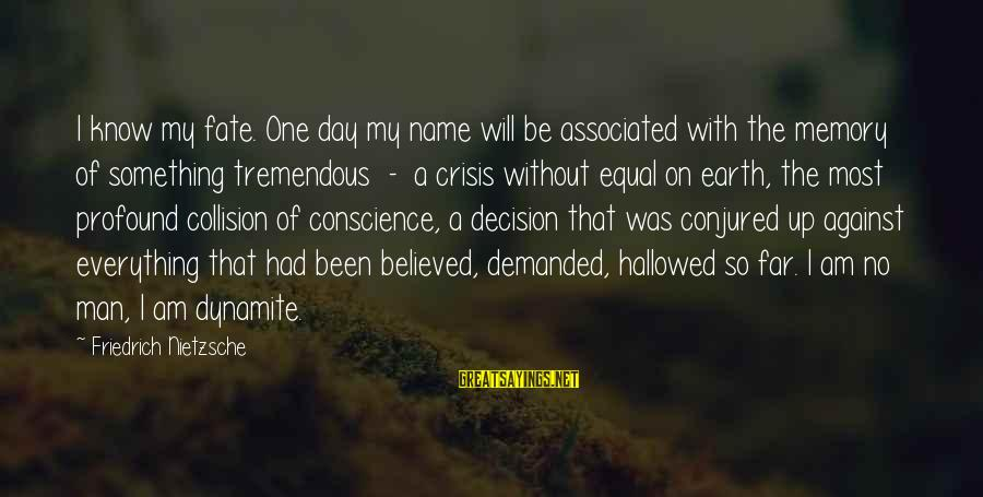 Crisis Of Conscience Sayings By Friedrich Nietzsche: I know my fate. One day my name will be associated with the memory of