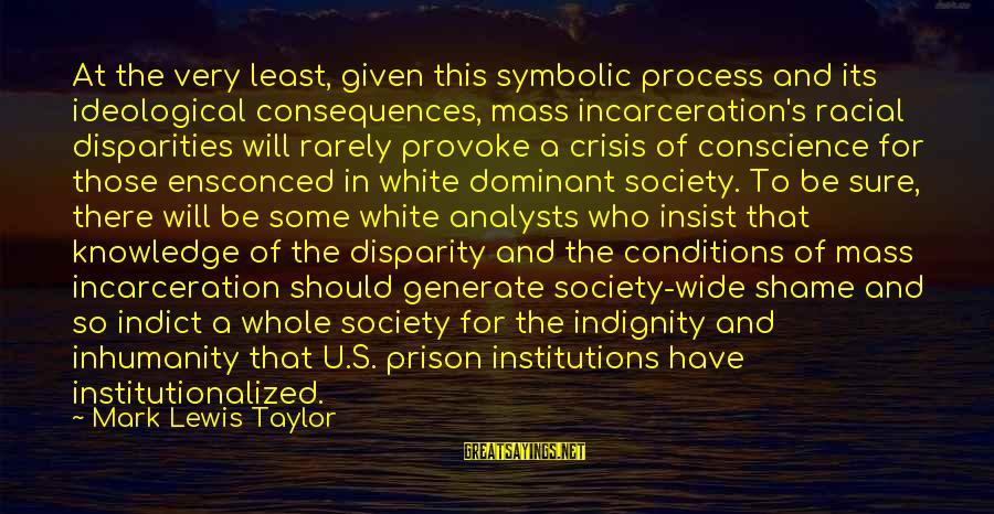 Crisis Of Conscience Sayings By Mark Lewis Taylor: At the very least, given this symbolic process and its ideological consequences, mass incarceration's racial