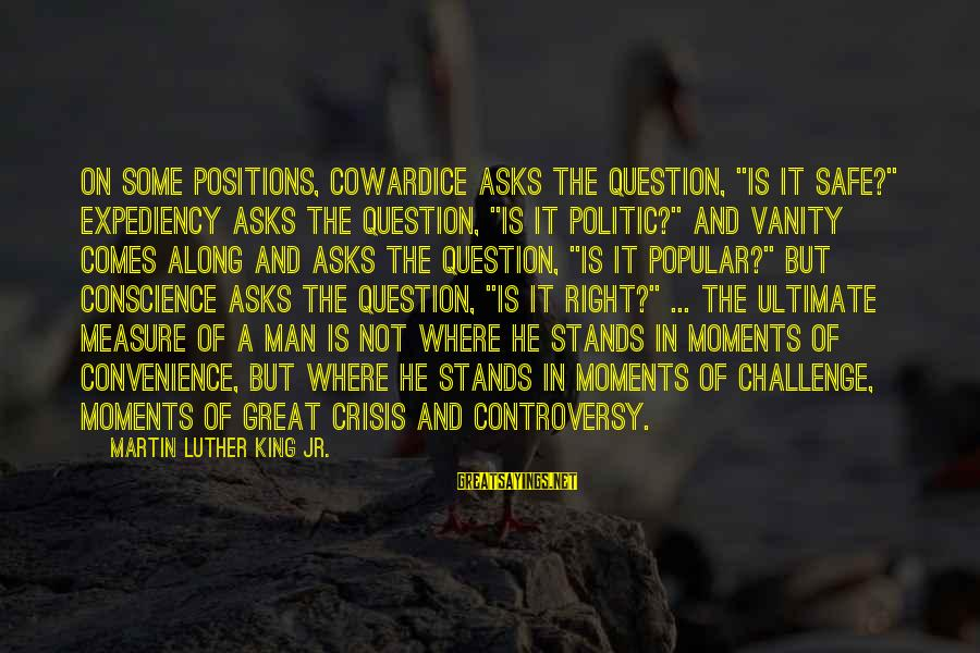 """Crisis Of Conscience Sayings By Martin Luther King Jr.: On some positions, Cowardice asks the question, """"Is it safe?"""" Expediency asks the question, """"Is"""