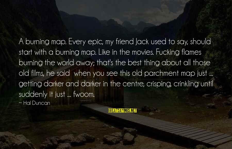 Crisping Sayings By Hal Duncan: A burning map. Every epic, my friend Jack used to say, should start with a