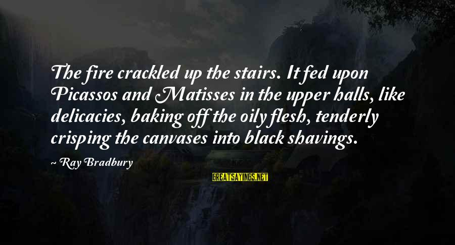 Crisping Sayings By Ray Bradbury: The fire crackled up the stairs. It fed upon Picassos and Matisses in the upper