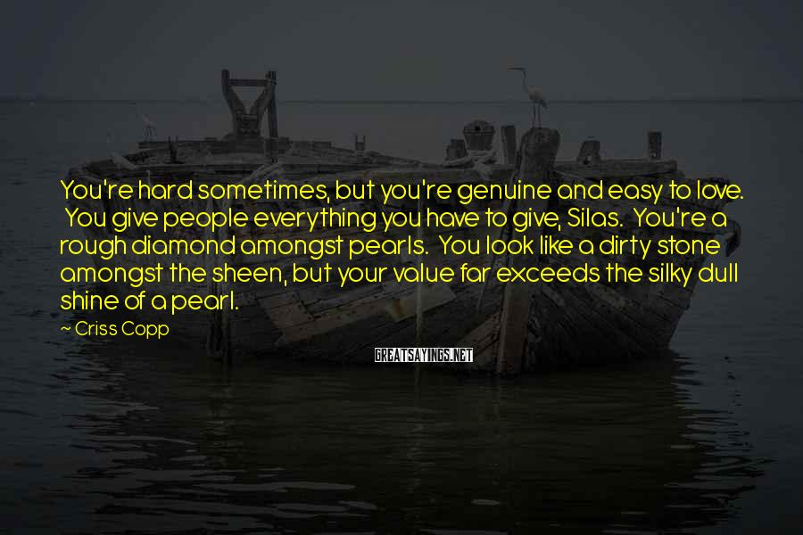 Criss Copp Sayings: You're hard sometimes, but you're genuine and easy to love. You give people everything you