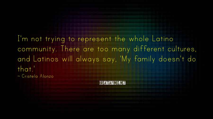 Cristela Alonzo Sayings: I'm not trying to represent the whole Latino community. There are too many different cultures,