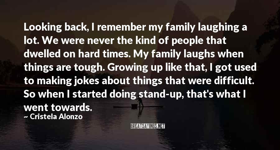 Cristela Alonzo Sayings: Looking back, I remember my family laughing a lot. We were never the kind of