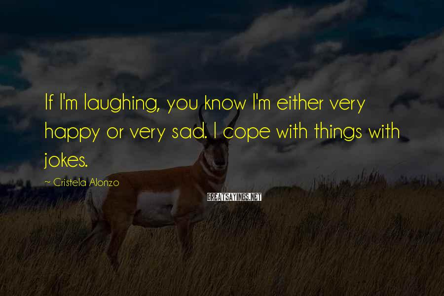 Cristela Alonzo Sayings: If I'm laughing, you know I'm either very happy or very sad. I cope with