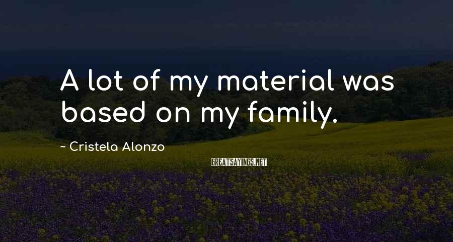 Cristela Alonzo Sayings: A lot of my material was based on my family.