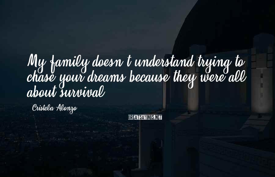 Cristela Alonzo Sayings: My family doesn't understand trying to chase your dreams because they were all about survival.