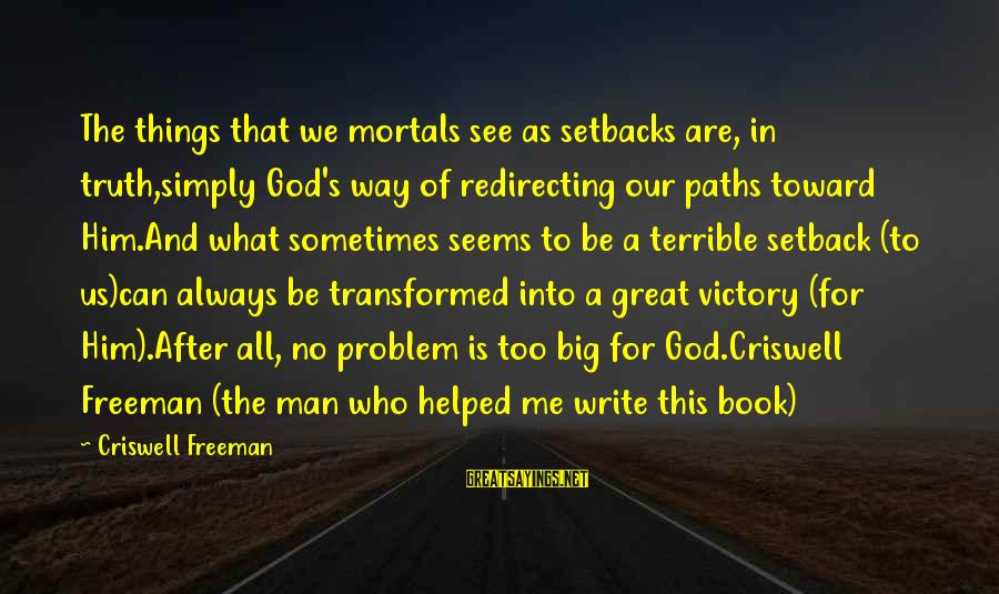 Criswell Sayings By Criswell Freeman: The things that we mortals see as setbacks are, in truth,simply God's way of redirecting