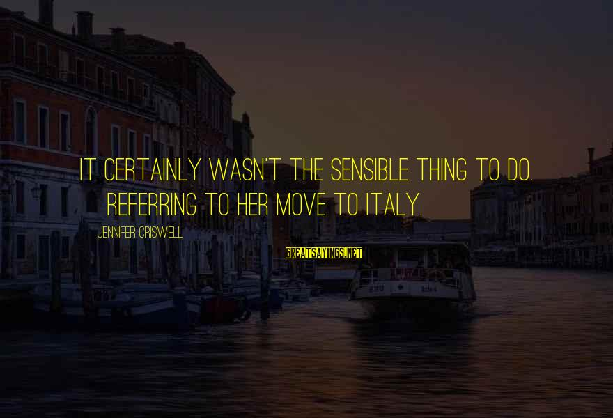 Criswell Sayings By Jennifer Criswell: It certainly wasn't the sensible thing to do. [Referring to her move to Italy.]