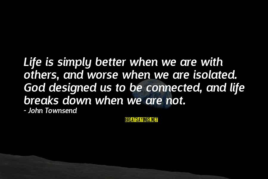 Criswell Sayings By John Townsend: Life is simply better when we are with others, and worse when we are isolated.