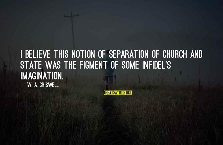 Criswell Sayings By W. A. Criswell: I believe this notion of separation of church and state was the figment of some