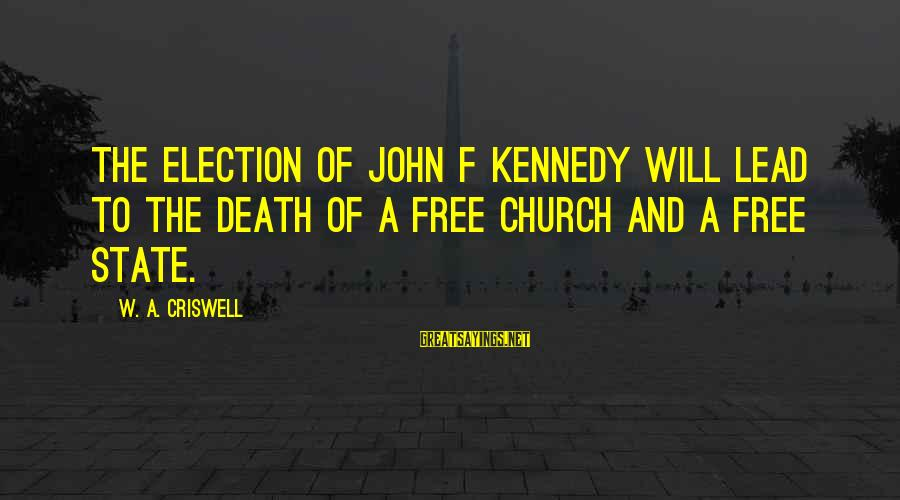 Criswell Sayings By W. A. Criswell: The election of John F Kennedy will lead to the death of a free church