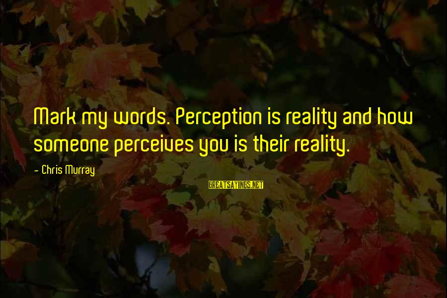 Crocker Jarmon Sayings By Chris Murray: Mark my words. Perception is reality and how someone perceives you is their reality.