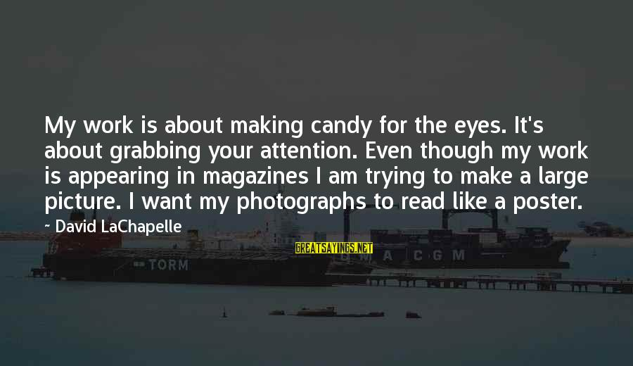 Crocker Jarmon Sayings By David LaChapelle: My work is about making candy for the eyes. It's about grabbing your attention. Even